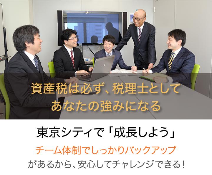 資産税は必ず、税理士としてあなたの強みになる。東京シティで「成長しよう」【チーム体制でしっかりバックアップ】があるから、安心してチャレンジできる!